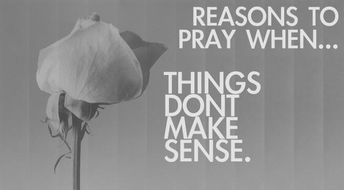 Reasons To Pray When Things Don't Make Sense